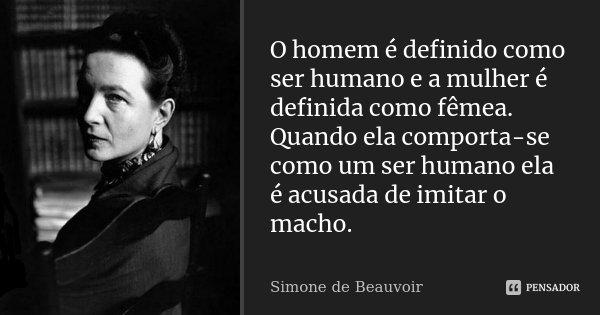 O homem é definido como ser humano e a mulher é definida como fêmea. Quando ela comporta-se como um ser humano ela é acusada de imitar o macho.... Frase de Simone de Beauvoir.
