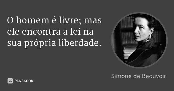 O homem é livre; mas ele encontra a lei na sua própria liberdade.... Frase de Simone de Beauvoir.