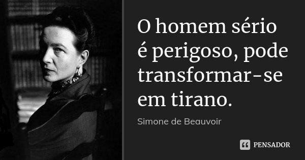 O homem sério é perigoso, pode transformar-se em tirano.... Frase de Simone de Beauvoir.