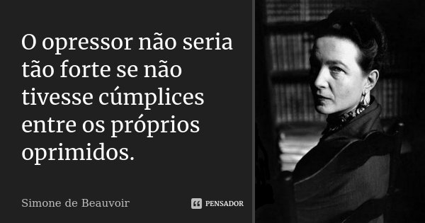 O opressor não seria tão forte se não tivesse cúmplices entre os próprios oprimidos.... Frase de Simone de Beauvoir.