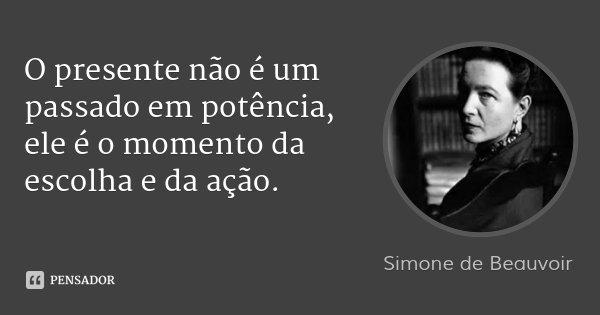 O presente não é um passado em potência, ele é o momento da escolha e da ação.... Frase de Simone de Beauvoir.