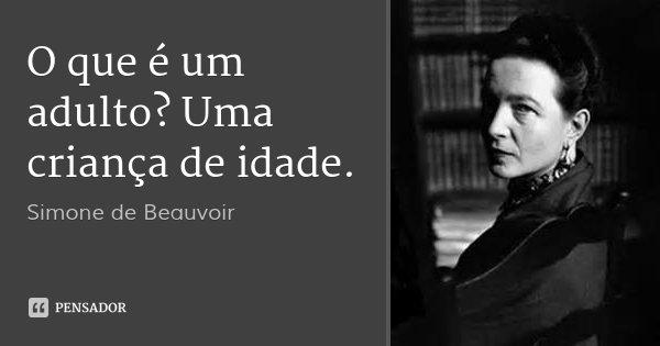 O que é um adulto? Uma criança de idade.... Frase de Simone de Beauvoir.