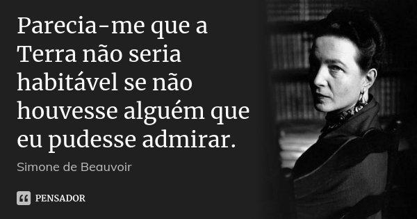Parecia-me que a Terra não seria habitável se não houvesse alguém que eu pudesse admirar.... Frase de Simone de Beauvoir.