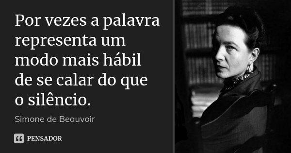 Por vezes a palavra representa um modo mais hábil de se calar do que o silêncio.... Frase de Simone de Beauvoir.