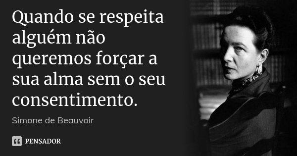 Quando se respeita alguém não queremos forçar a sua alma sem o seu consentimento.... Frase de Simone de Beauvoir.