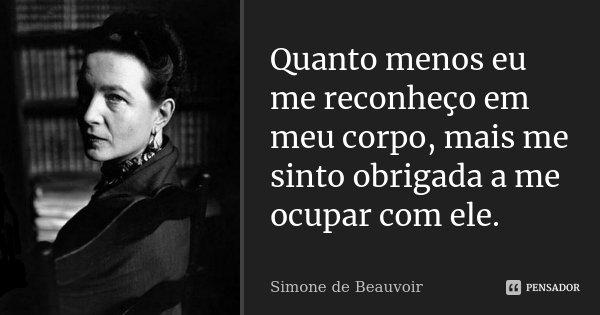 Quanto menos eu me reconheço em meu corpo, mais me sinto obrigada a me ocupar com ele.... Frase de Simone de Beauvoir.