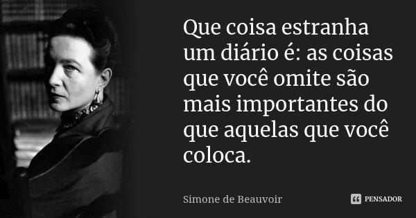 Que coisa estranha um diário é: as coisas que você omite são mais importantes do que aquelas que você coloca.... Frase de Simone de Beauvoir.