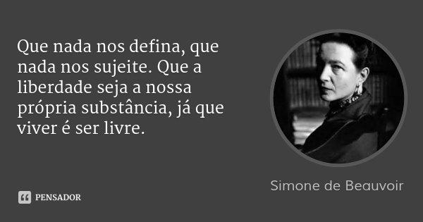Que nada nos defina, que nada nos sujeite. Que a liberdade seja a nossa própria substância, já que viver é ser livre.... Frase de Simone de Beauvoir.