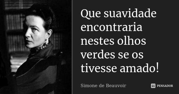 Que suavidade encontraria nestes olhos verdes se os tivesse amado!... Frase de Simone de Beauvoir.