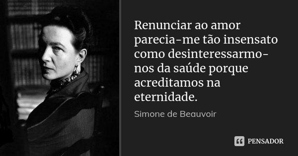 Renunciar ao amor parecia-me tão insensato como desinteressarmo-nos da saúde porque acreditamos na eternidade.... Frase de Simone de Beauvoir.
