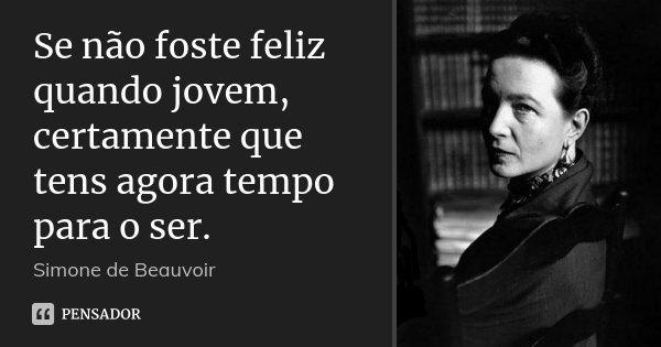 Se não foste feliz quando jovem, certamente que tens agora tempo para o ser.... Frase de Simone de Beauvoir.