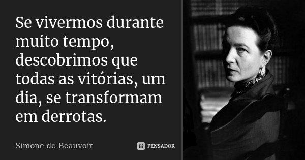 Se vivermos durante muito tempo, descobrimos que todas as vitórias, um dia, se transformam em derrotas.... Frase de Simone de Beauvoir.