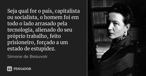 Seja qual for o país, capitalista ou socialista, o homem foi em todo o lado arrasado pela tecnologia, alienado do seu próprio trabalho, feito prisioneiro, força... Frase de Simone de Beauvoir.