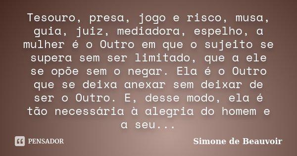 Tesouro, presa, jogo e risco, musa, guia, juiz, mediadora, espelho, a mulher é o Outro em que o sujeito se supera sem ser limitado, que a ele se opõe sem o nega... Frase de Simone de Beauvoir.