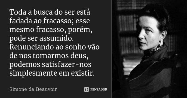 Toda a busca do ser está fadada ao fracasso; esse mesmo fracasso, porém, pode ser assumido. Renunciando ao sonho vão de nos tornarmos deus, podemos satisfazer-n... Frase de Simone de Beauvoir.