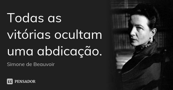 Todas as vitórias ocultam uma abdicação.... Frase de Simone de Beauvoir.