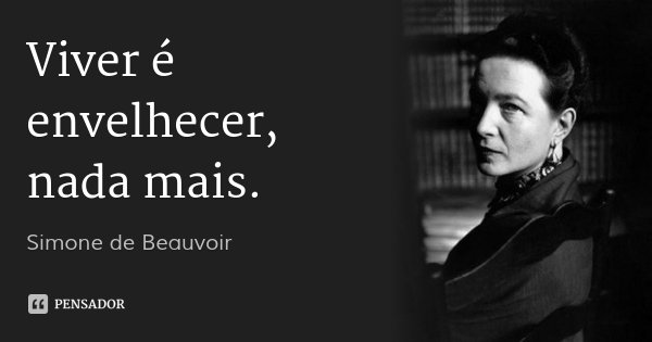 Viver é envelhecer, nada mais.... Frase de Simone de Beauvoir.