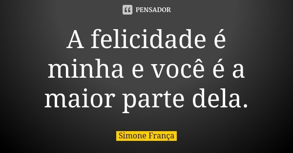 A felicidade é minha e você é a maior parte dela.... Frase de Simone França.