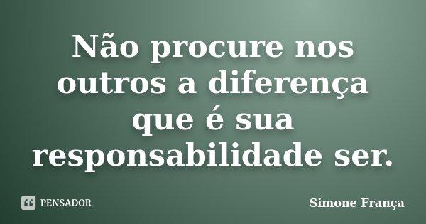 Não procure nos outros a diferença que é sua responsabilidade ser.... Frase de Simone França.