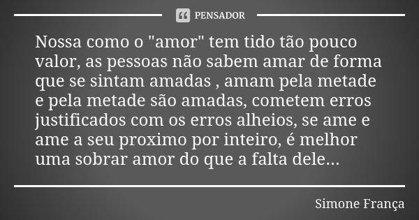 """Nossa como o """"amor"""" tem tido tão pouco valor, as pessoas não sabem amar de forma que se sintam amadas , amam pela metade e pela metade são amadas, com... Frase de Simone França."""