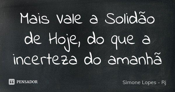 Mais Vale a Solidão de Hoje , do que a incerteza do amanhã... Frase de Simone Lopes - Rj.