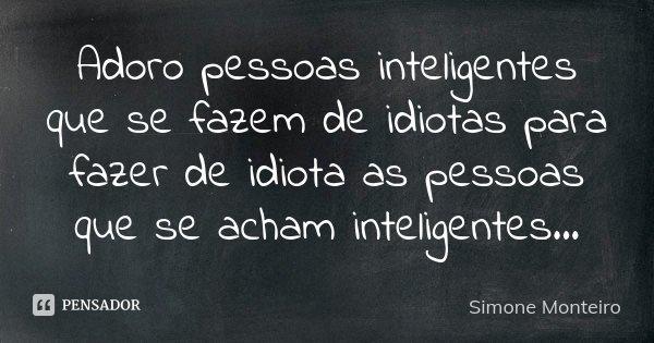 Adoro Pessoas Inteligentes Que Se Fazem Simone Monteiro