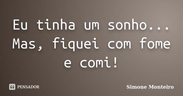 Eu tinha um sonho... Mas, fiquei com fome e comi!... Frase de Simone Monteiro.