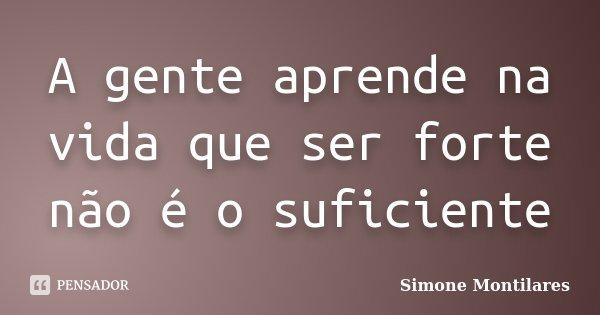 A gente aprende na vida que ser forte não é o suficiente... Frase de Simone Montilares.