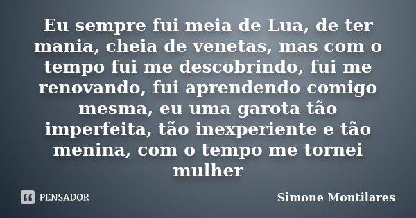 Eu sempre fui meia de Lua, de ter mania, cheia de venetas, mas com o tempo fui me descobrindo, fui me renovando, fui aprendendo comigo mesma, eu uma garota tão ... Frase de Simone Montilares.