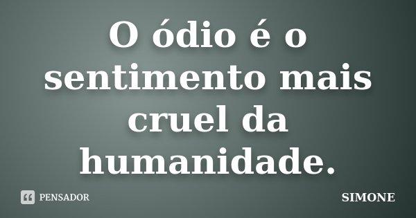 O ódio é o sentimento mais cruel da humanidade.... Frase de Simone.