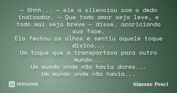 — Shhh... — ele a silenciou com o dedo indicador. — Que todo amor seja leve, e todo mal seja breve — disse, acariciando sua face. Ela fechou os olhos e sentiu a... Frase de Simone Pesci.