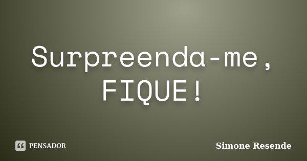 Surpreenda-me, FIQUE!... Frase de Simone Resende.