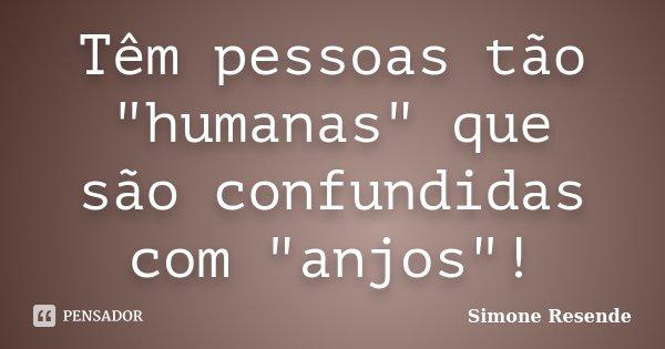 """Têm pessoas tão """"humanas"""" que são confundidas com """"anjos""""!... Frase de Simone Resende."""