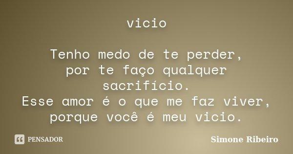 vicio Tenho medo de te perder, por te faço qualquer sacrifício. Esse amor é o que me faz viver, porque você é meu vicio.... Frase de Simone Ribeiro.
