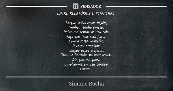 ENTRE RELATÓRIOS E PLANILHAS Largue todos esses papéis, Venha... tenho pressa, Deixe-me sentar no seu colo, Faça-me ficar sem jeito, Com o rosto vermelho, O cor... Frase de Simone Rocha.