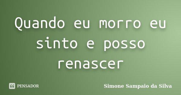 Quando eu morro eu sinto e posso renascer... Frase de Simone Sampaio da Silva.