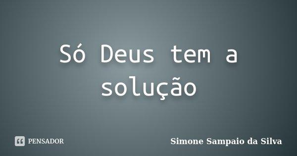 Só Deus tem a solução... Frase de Simone Sampaio da Silva.