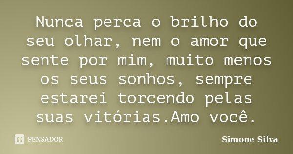 Nunca Desista Do Seu Amor: Nunca Perca O Brilho Do Seu Olhar, Nem O... Simone Silva
