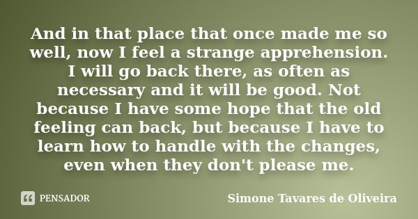 And in that place that once made me so well, now I feel a strange apprehension. I will go back there, as often as necessary and it will be good. Not because I h... Frase de Simone Tavares de Oliveira.