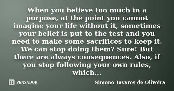 When you believe too much in a purpose, at the point you cannot imagine your life without it, sometimes your belief is put to the test and you need to make some... Frase de Simone Tavares de Oliveira.