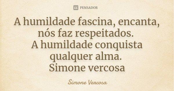 A humildade fascina, encanta, nós faz respeitados. A humildade conquista qualquer alma. Simone vercosa... Frase de Simone Vercosa.