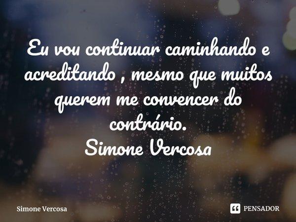Eu vou continuar caminhando e acreditando , mesmo que muitos querem me convencer do contrário. Simone Vercosa... Frase de Simone Vercosa.