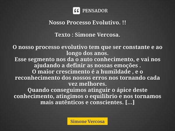 Nosso Processo Evolutivo. !! Texto : Simone Vercosa. O nosso processo evolutivo tem que ser constante e ao longo dos anos. Esse segmento nos da o auto conhec... Frase de Simone Vercosa.