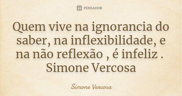 Quem vive na ignorancia do saber, na inflexibilidade, e na não reflexão , é infeliz . Simone Vercosa... Frase de simone vercosa.