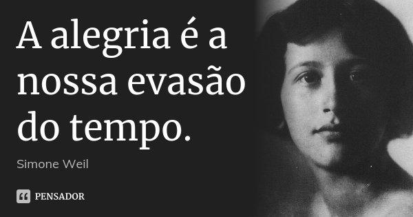 A alegria é a nossa evasão do tempo.... Frase de Simone Weil.