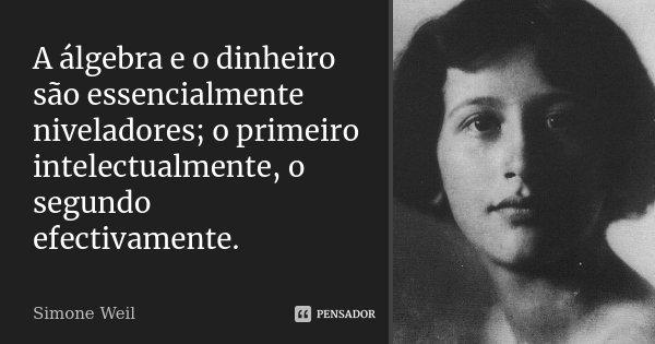 A álgebra e o dinheiro são essencialmente niveladores; o primeiro intelectualmente, o segundo efectivamente.... Frase de Simone Weil.