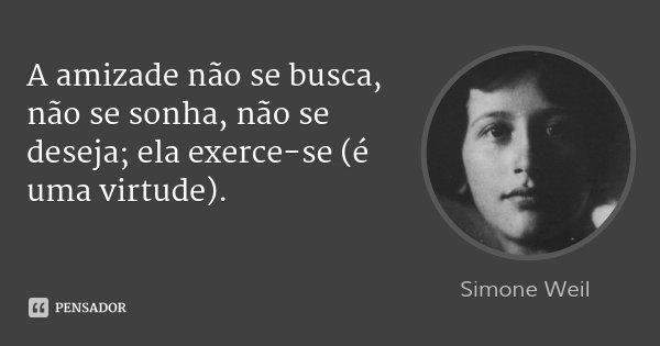A amizade não se busca, não se sonha, não se deseja; ela exerce-se (é uma virtude).... Frase de Simone Weil.