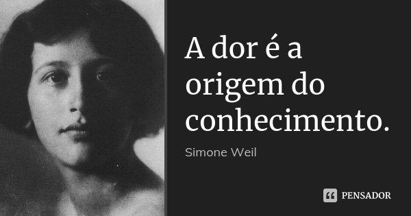A dor é a origem do conhecimento.... Frase de Simone Weil.