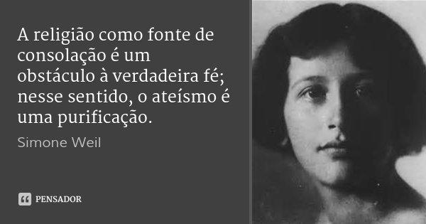 A religião como fonte de consolação é um obstáculo à verdadeira fé; nesse sentido, o ateísmo é uma purificação.... Frase de Simone Weil.