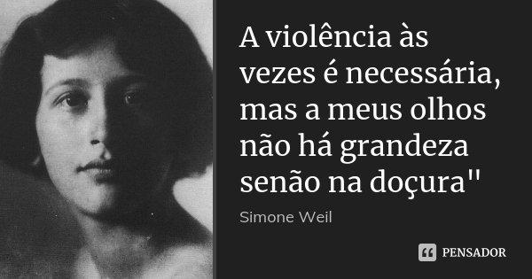"""A violência às vezes é necessária, mas a meus olhos não há grandeza senão na doçura""""... Frase de Simone Weil."""